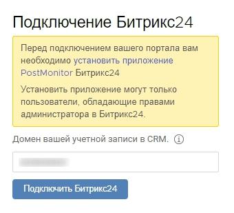 """Если у вас не установлено приложение PostMonitor, то его необходимо установить в Битрикс24. Далее необходимо ввести домен вашей учетной записи в Битрикс24 и нажать на кнопку """"Подключить Битрикс24""""."""